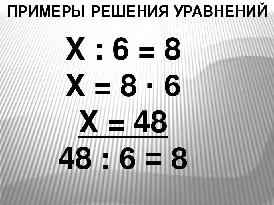 ПРИМЕРЫ РЕШЕНИЯ УРАВНЕНИЙ Х : 6 = 8 Х = 8 · 6 Х = 48 48 : 6 = 8