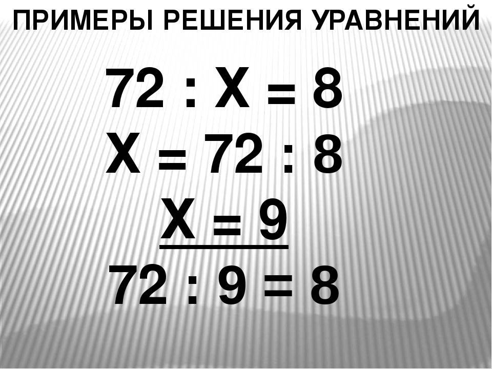 ПРИМЕРЫ РЕШЕНИЯ УРАВНЕНИЙ 72 : Х = 8 Х = 72 : 8 Х = 9 72 : 9 = 8
