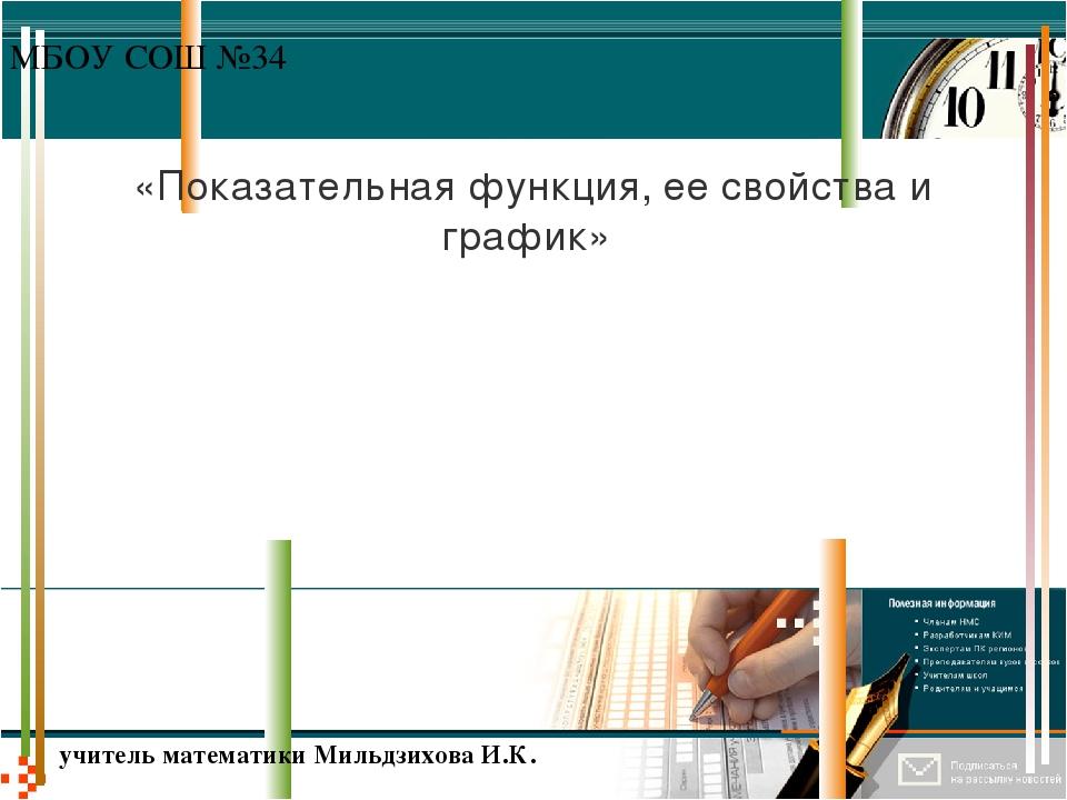 «Показательная функция, ее свойства и график» МБОУ СОШ №34 учитель математики...