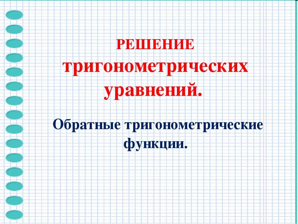 РЕШЕНИЕ тригонометрических уравнений. Обратные тригонометрические функции.