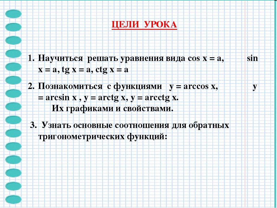 ЦЕЛИ УРОКА Научиться решать уравнения вида cos x = a, sin x = a, tg x = a, ct...