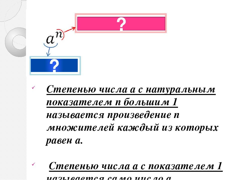 ? ? Степенью числа а с натуральным показателем n большим 1 называется произве...