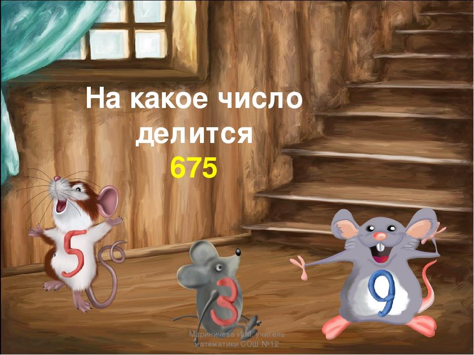 На какое число делится 675 Мариничева И.М. учитель математики СОШ №12 Маринич...
