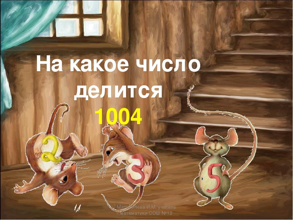 На какое число делится 1004 Мариничева И.М. учитель математики СОШ №12 Марини...