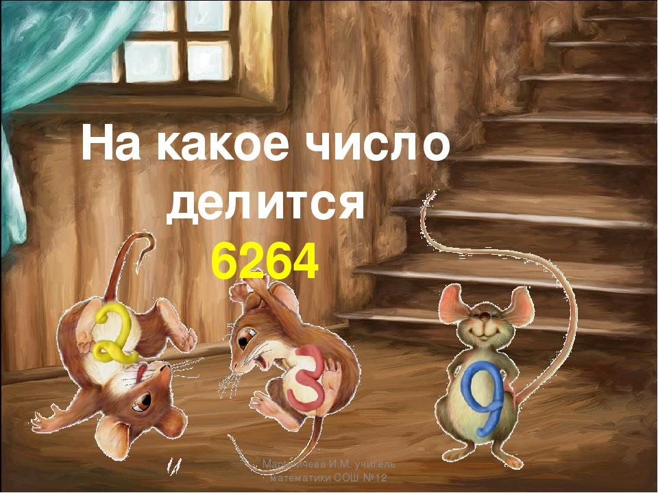 На какое число делится 6264 Мариничева И.М. учитель математики СОШ №12 Марини...