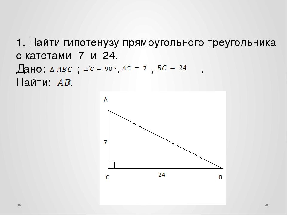 1. Найти гипотенузу прямоугольного треугольника с катетами 7 и 24. Дано:...