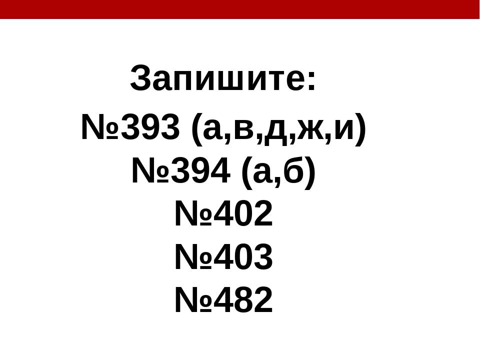 Запишите: №393 (а,в,д,ж,и) №394 (а,б) №402 №403 №482
