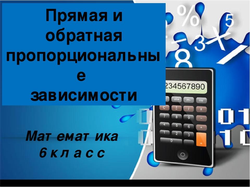 Прямая и обратная пропорциональные зависимости Математика 6 к л а с с