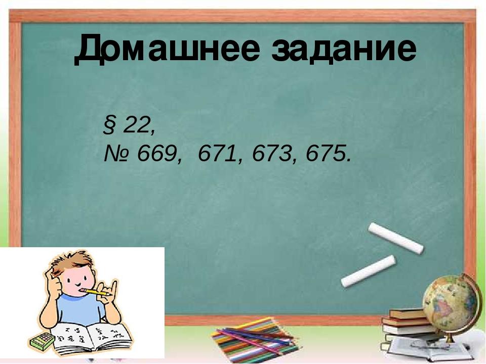 Домашнее задание § 22, № 669, 671, 673, 675.