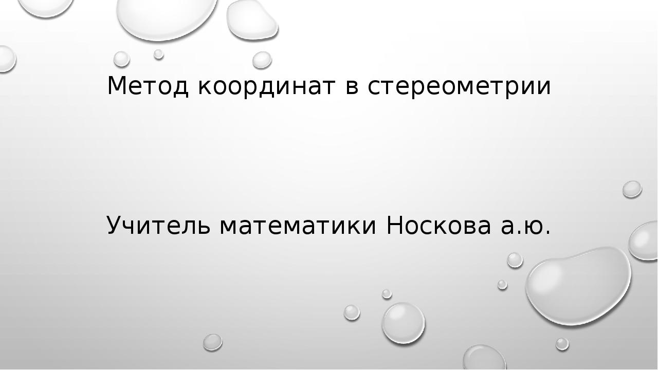 Метод координат в стереометрии Учитель математики Носкова а.ю.