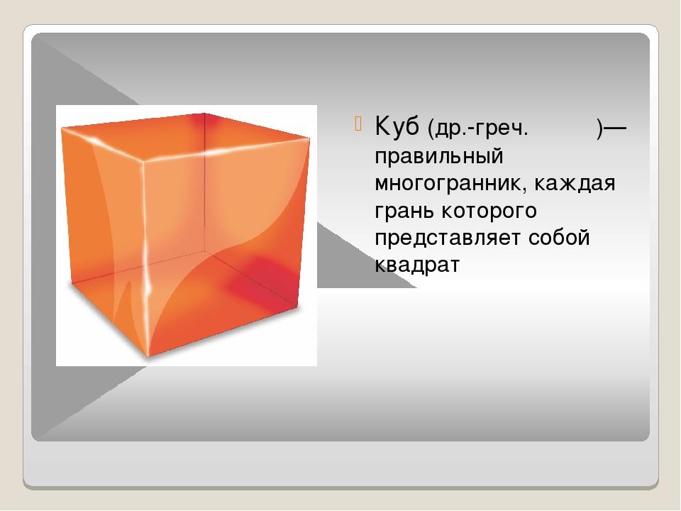 Куб (др.-греч. κύβος)— правильный многогранник, каждая грань которого предста...