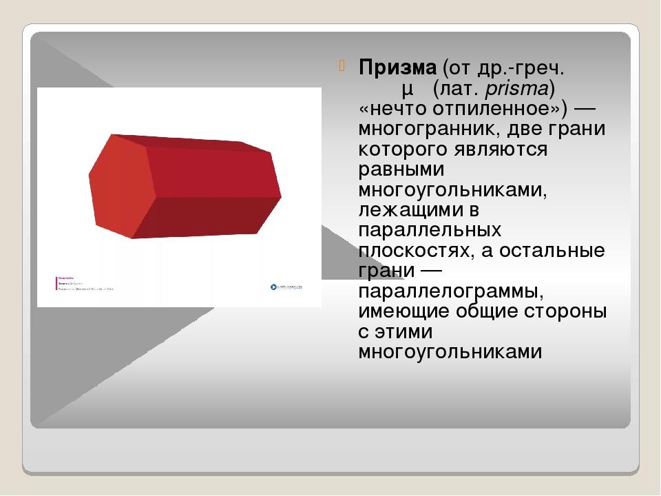 Призма (от др.-греч. πρίσμα (лат.prisma) «нечто отпиленное») — многогранник,...