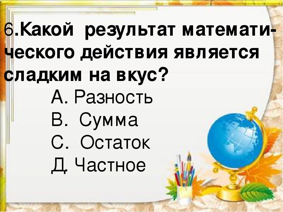 6.Какой результат математи- ческого действия является сладким на вкус? А. Раз...