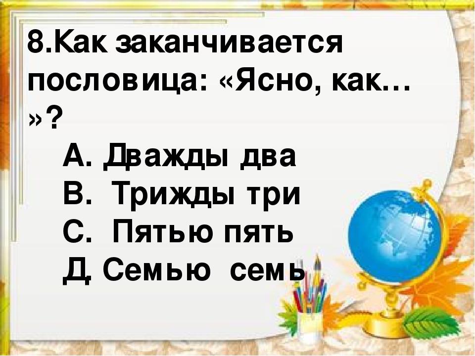 8.Как заканчивается пословица: «Ясно, как… »? А. Дважды два В. Трижды три С....
