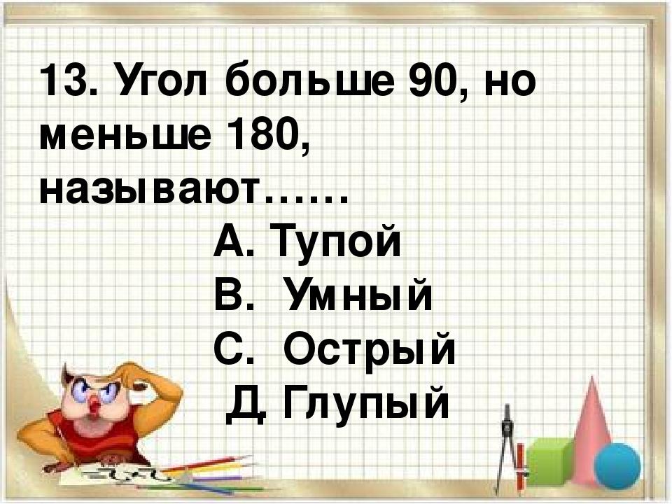 13. Угол больше 90, но меньше 180, называют…… А. Тупой В. Умный С. Острый Д....