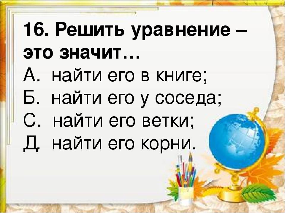 16. Решить уравнение – это значит… А. найти его в книге; Б. найти его у сосед...
