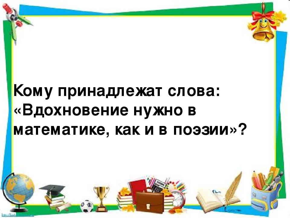 Кому принадлежат слова: «Вдохновение нужно в математике, как и в поэзии»?