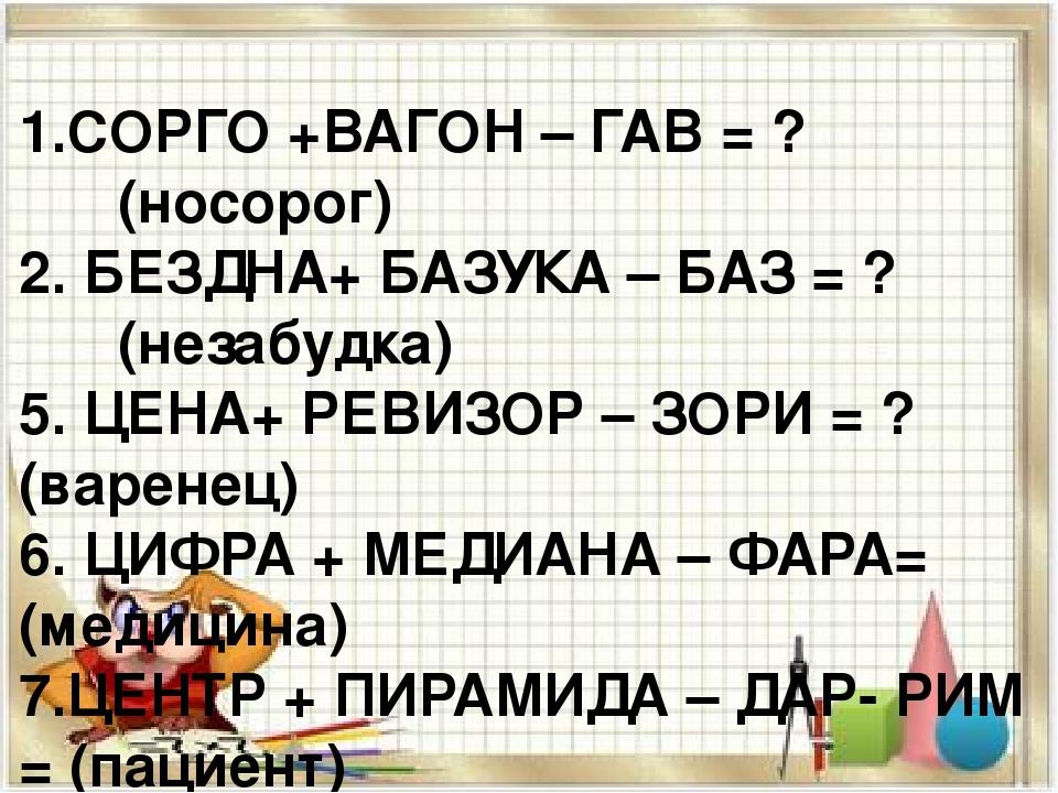 1.СОРГО +ВАГОН – ГАВ = ? (носорог) 2. БЕЗДНА+ БАЗУКА – БАЗ = ? (незабудка) 5....