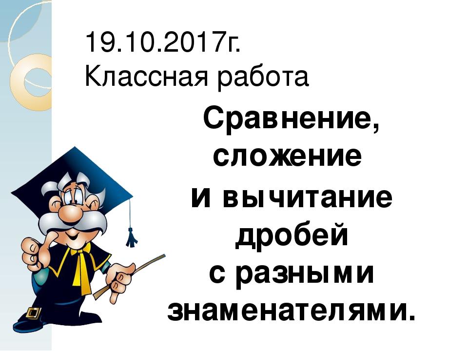 Сравнение, сложение и вычитание дробей с разными знаменателями. 19.10.2017г....