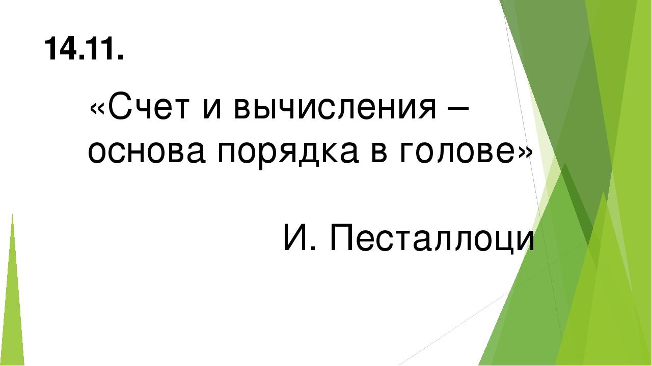 «Счет и вычисления – основа порядка в голове» И. Песталлоци 14.11.