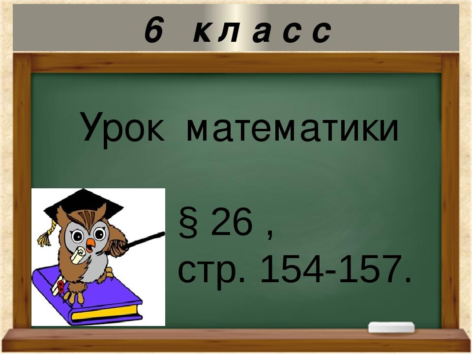 Урок математики § 26 , стр. 154-157. 6 к л а с с