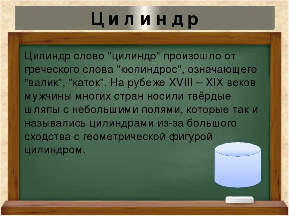 "Цилиндр слово ""цилиндр"" произошло от греческого слова ""кюлиндрос"", означающег..."