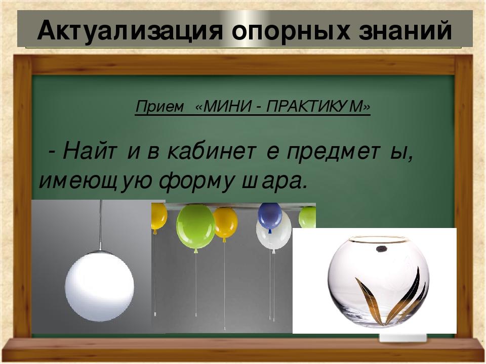 Прием «МИНИ - ПРАКТИКУМ» - Найти в кабинете предметы, имеющую форму шара. Акт...