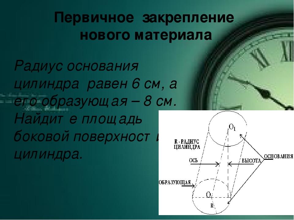 Первичное закрепление нового материала Радиус основания цилиндра равен 6 см,...