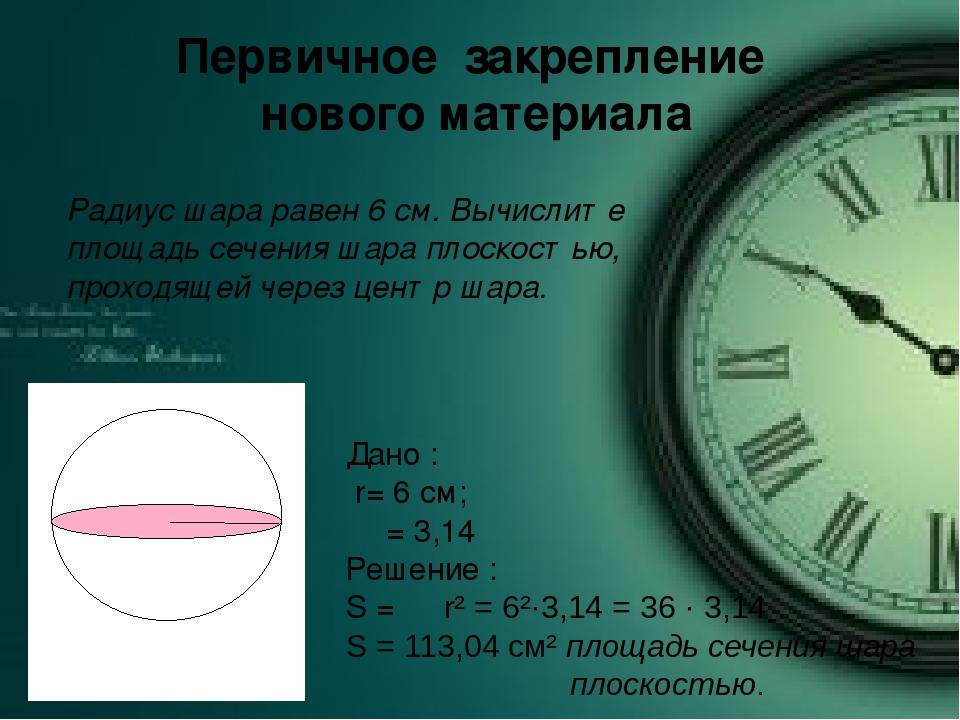 Первичное закрепление нового материала Радиус шара равен 6 см. Вычислите площ...