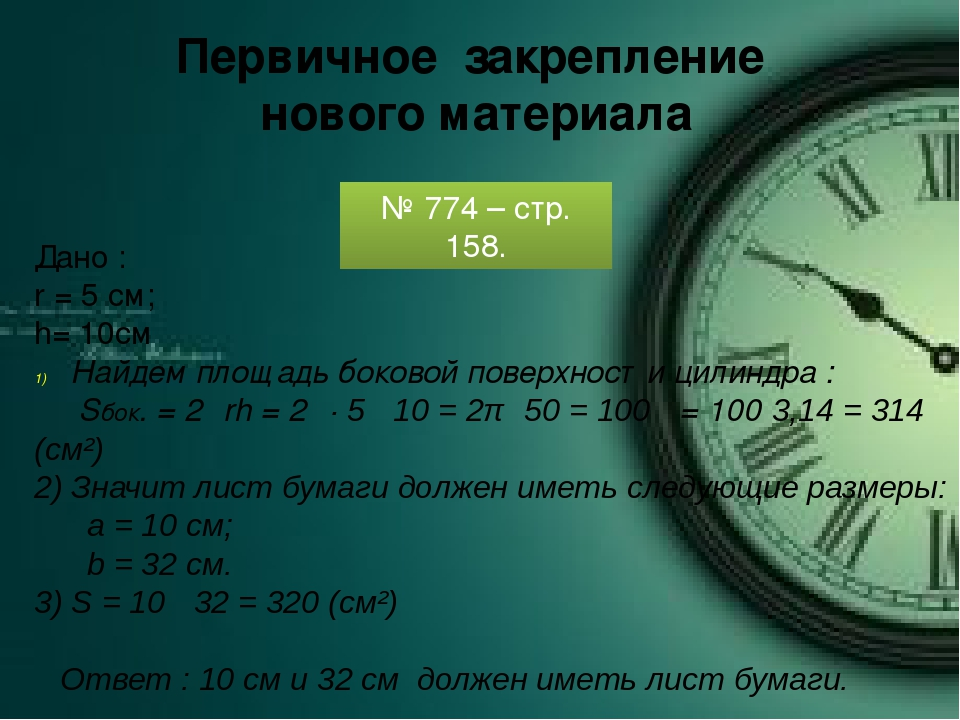 Первичное закрепление нового материала № 774 – стр. 158. Дано : r = 5 см; h=...
