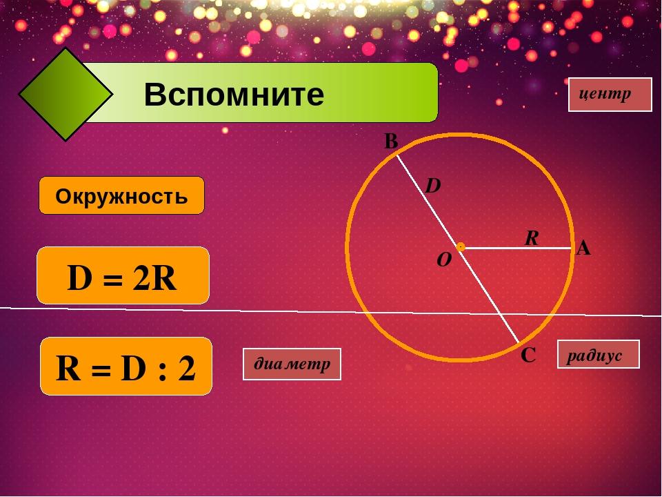 диаметр Окружность центр R D O радиус А В С D = 2R R = D : 2 Вспомните