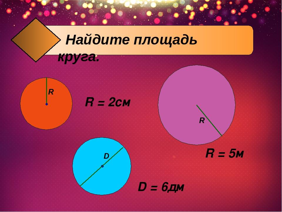 R = 2см R = 5м D = 6дм R R D Найдите площадь круга.