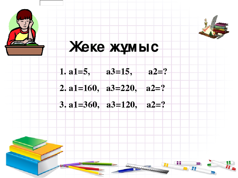Жеке жұмыс 1. а1=5, а3=15, а2=? 2. а1=160, а3=220, а2=? 3. а1=360, а3=120, а2=?