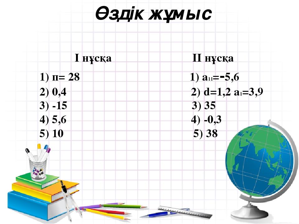 Өздік жұмыс І нұсқа ІІ нұсқа 1) п= 28 1) a11=-5,6 2) 0,4 2) d=1,2 a1=3,9 3) -...
