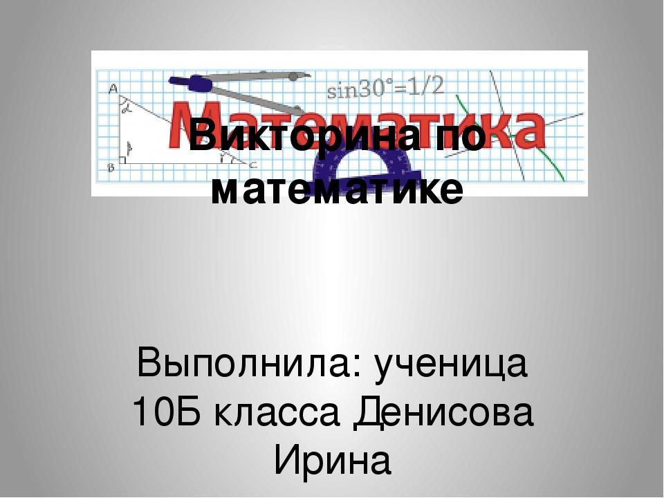 Викторина по математике Выполнила: ученица 10Б класса Денисова Ирина