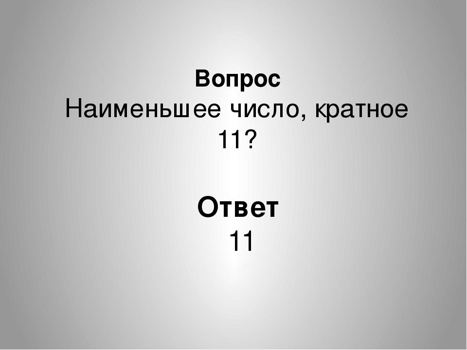 Вопрос Наименьшее число, кратное 11? Ответ 11