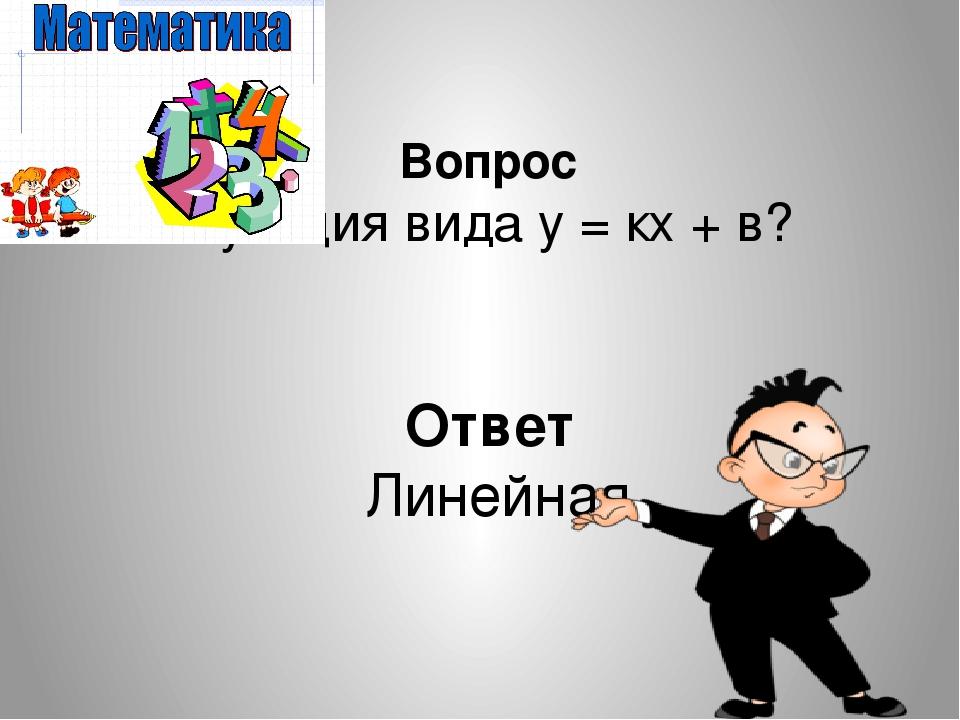 Вопрос Функция вида у = кх + в? Ответ Линейная