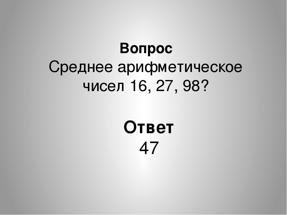 Вопрос Среднее арифметическое чисел 16, 27, 98? Ответ 47