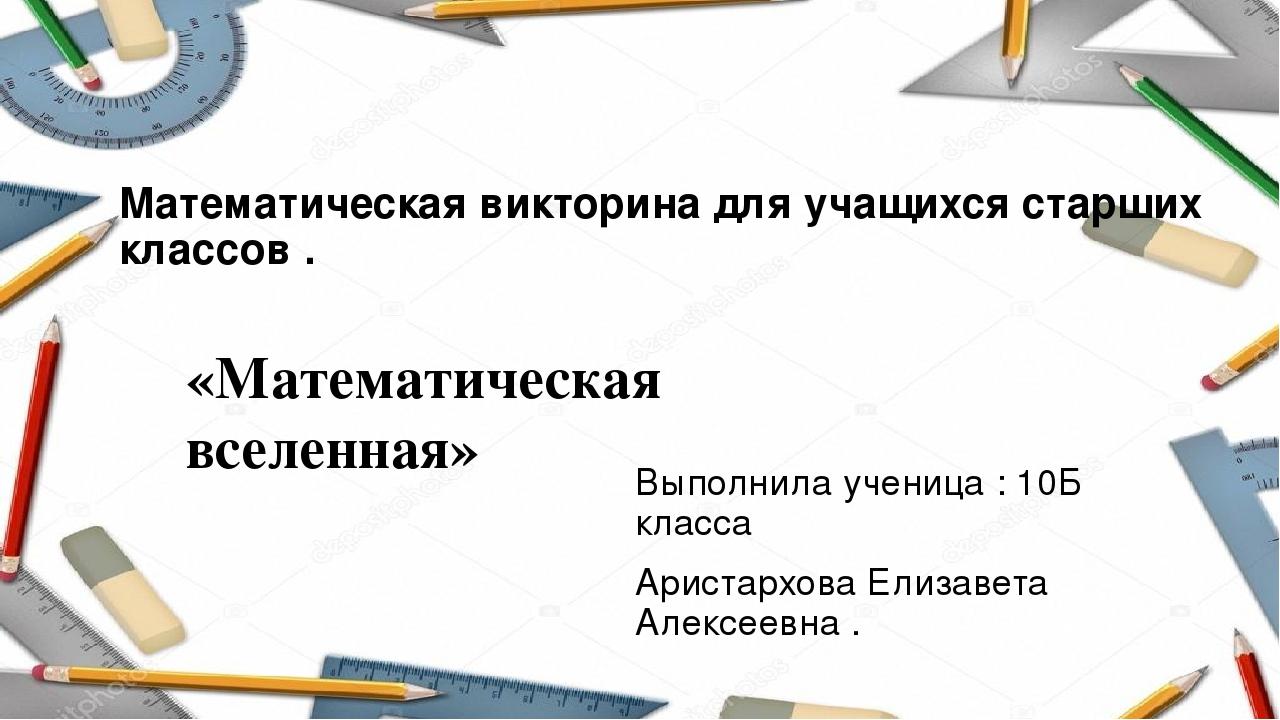 Математическая викторина для учащихся старших классов . Выполнила ученица : 1...