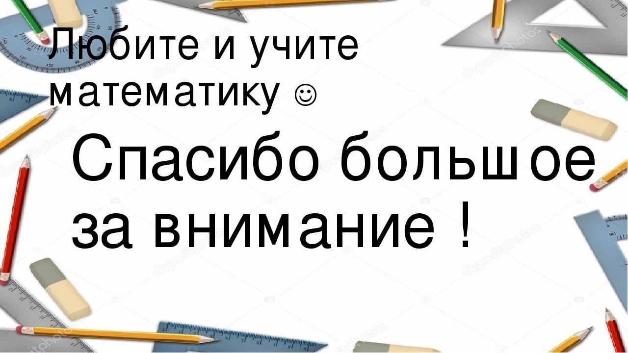 Любите и учите математику  Спасибо большое за внимание !