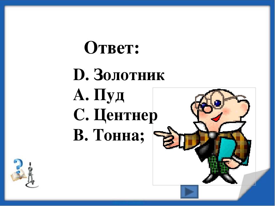 D. Золотник А. Пуд С. Центнер В. Тонна; Ответ: