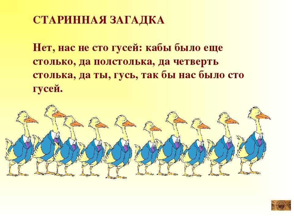 СТАРИННАЯ ЗАГАДКА Нет, нас не сто гусей: кабы было еще столько, да полстолька...