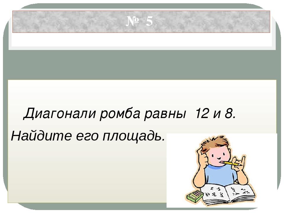 № 5 Диагонали ромба равны 12 и 8. Найдите его площадь.