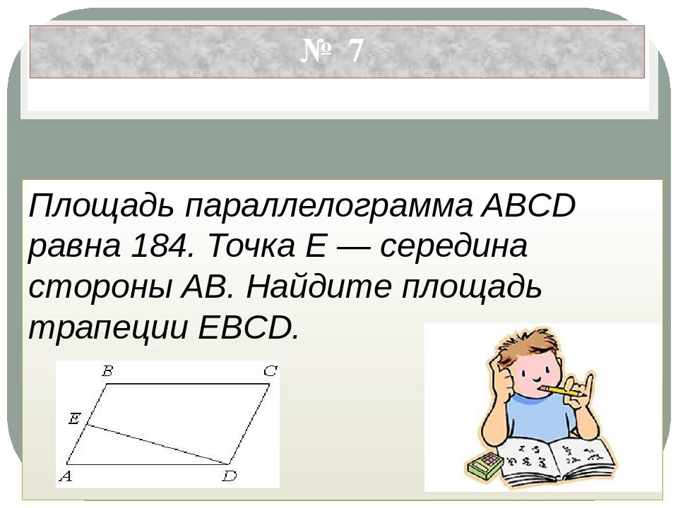 № 7 Площадь параллелограмма ABCD равна 184. Точка E — середина стороны AB. На...