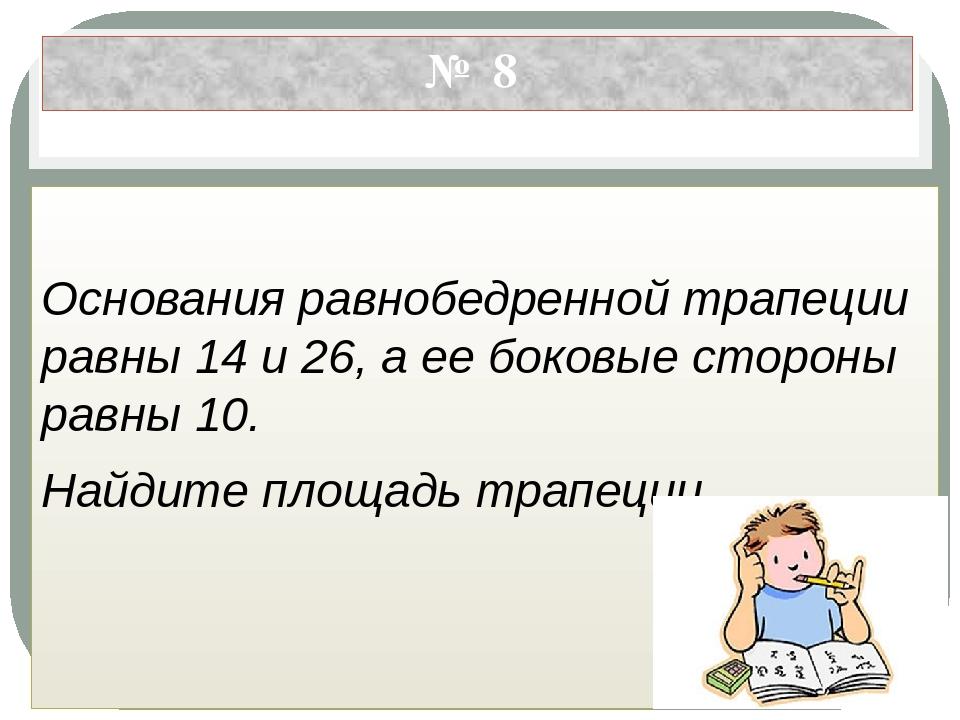 № 8 Основания равнобедренной трапеции равны 14 и 26, а ее боковые стороны рав...
