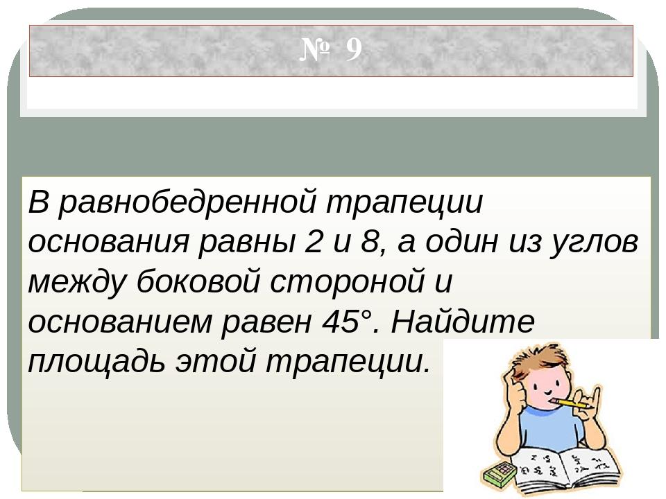 № 9 В равнобедренной трапеции основания равны 2 и 8, а один из углов между бо...