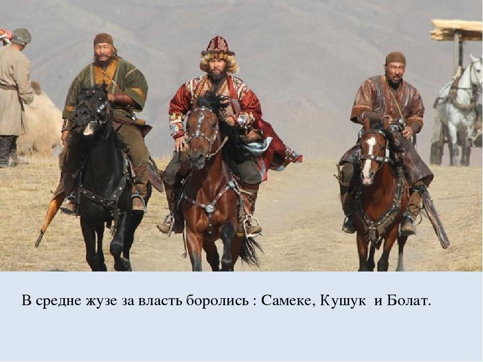В средне жузе за власть боролись : Самеке, Кушук и Болат.