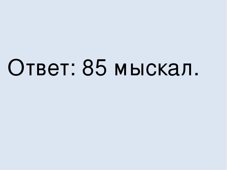 Ответ: 85 мыскал.