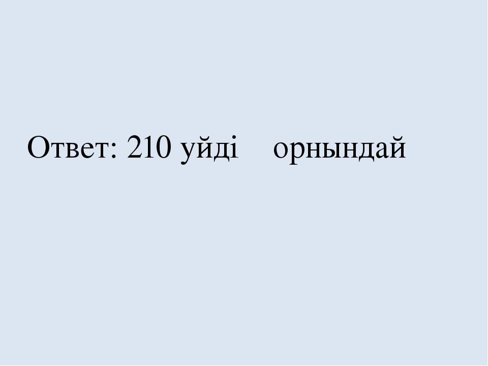 Ответ: 210 уйдiӊ орнындай