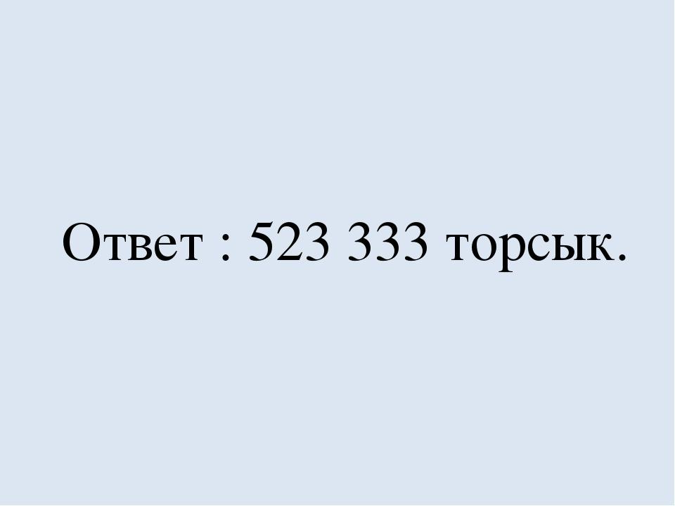 Ответ : 523 333 торсык.